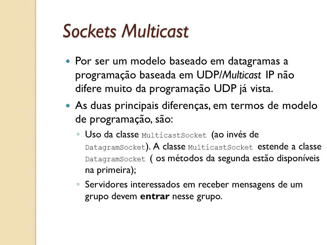 Sockets Multicast Por ser um modelo baseado em datagramas a programação baseada em UDP/Multicast IP não difere muito da programação UDP já vista.