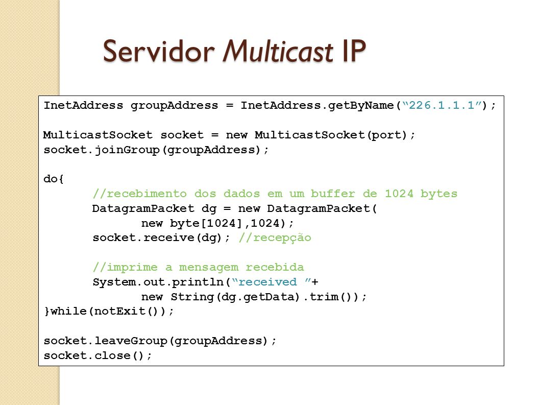 Servidor Multicast IP InetAddress groupAddress = InetAddress.getByName( 226.1.1.1 ); MulticastSocket socket = new MulticastSocket(port);