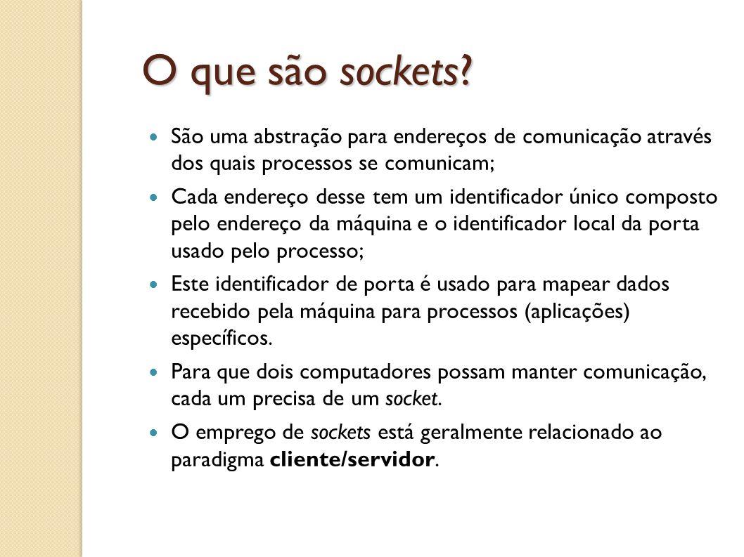 O que são sockets São uma abstração para endereços de comunicação através dos quais processos se comunicam;