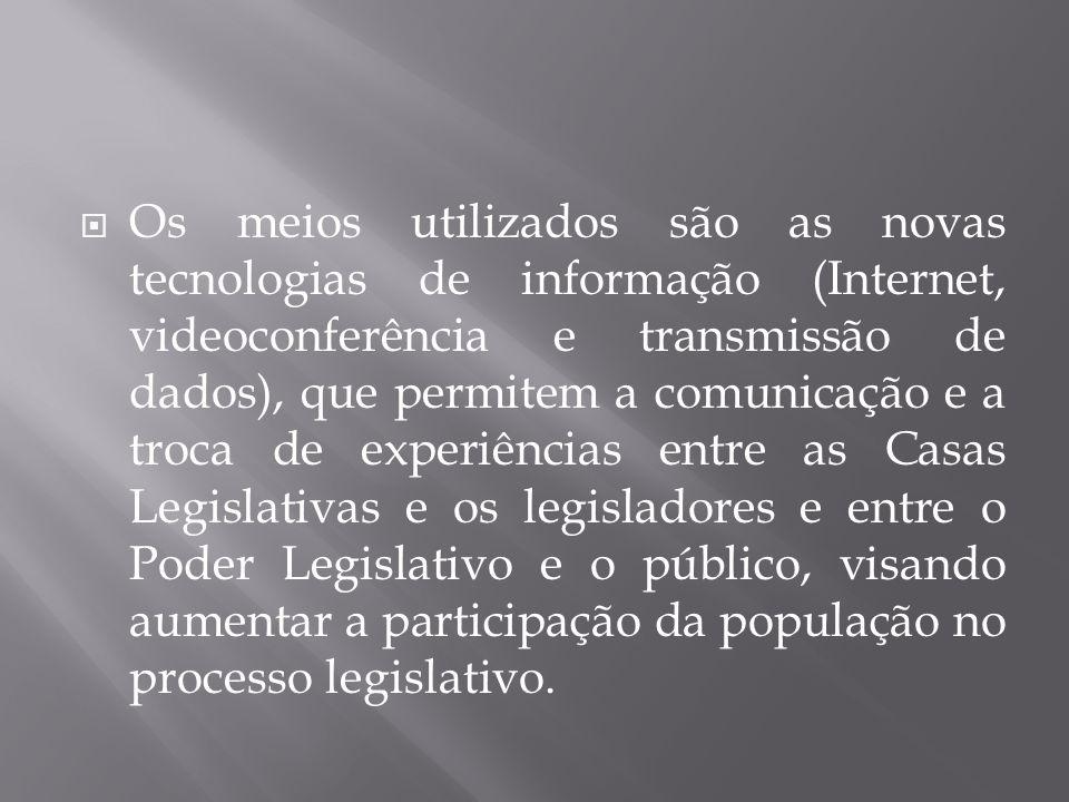 Os meios utilizados são as novas tecnologias de informação (Internet, videoconferência e transmissão de dados), que permitem a comunicação e a troca de experiências entre as Casas Legislativas e os legisladores e entre o Poder Legislativo e o público, visando aumentar a participação da população no processo legislativo.