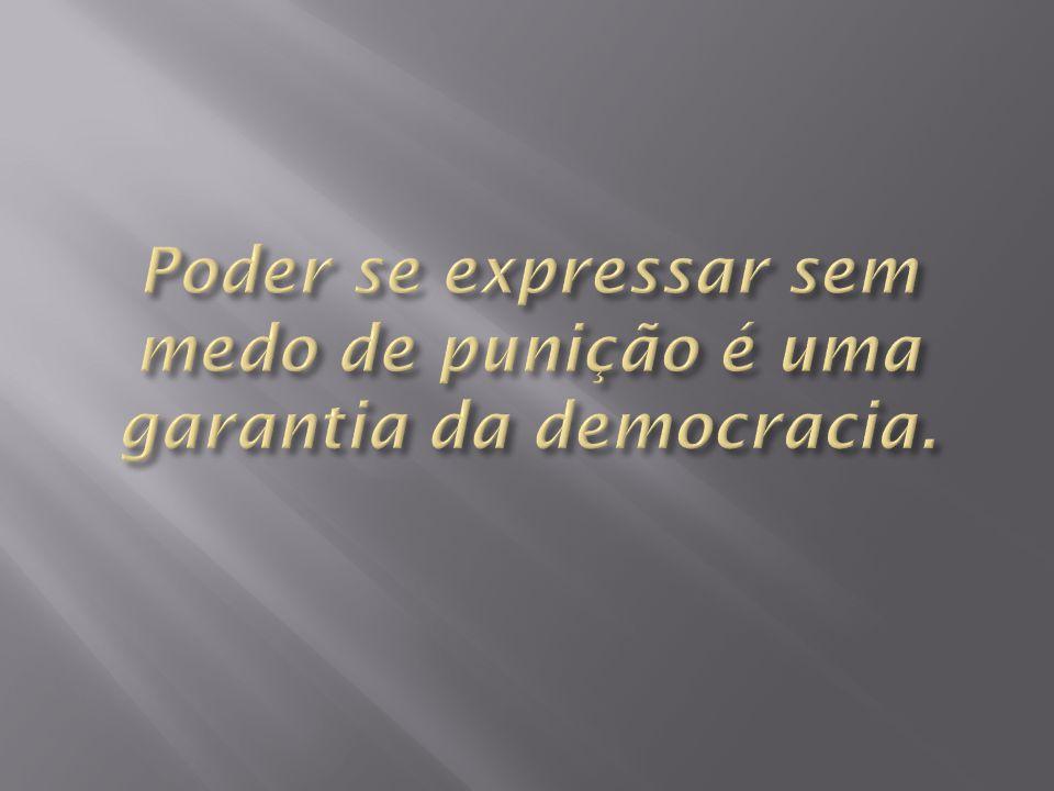 Poder se expressar sem medo de punição é uma garantia da democracia.