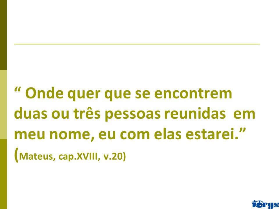 Onde quer que se encontrem duas ou três pessoas reunidas em meu nome, eu com elas estarei. (Mateus, cap.XVIII, v.20)