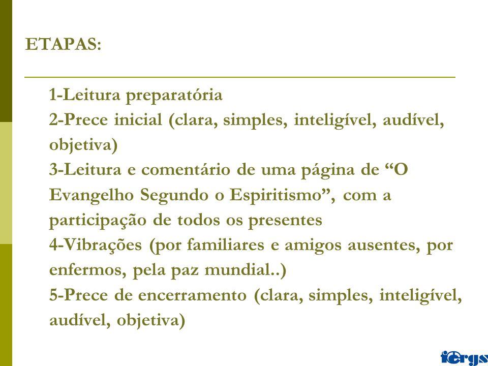 ETAPAS: 1-Leitura preparatória 2-Prece inicial (clara, simples, inteligível, audível, objetiva) 3-Leitura e comentário de uma página de O Evangelho Segundo o Espiritismo , com a participação de todos os presentes 4-Vibrações (por familiares e amigos ausentes, por enfermos, pela paz mundial..) 5-Prece de encerramento (clara, simples, inteligível, audível, objetiva)