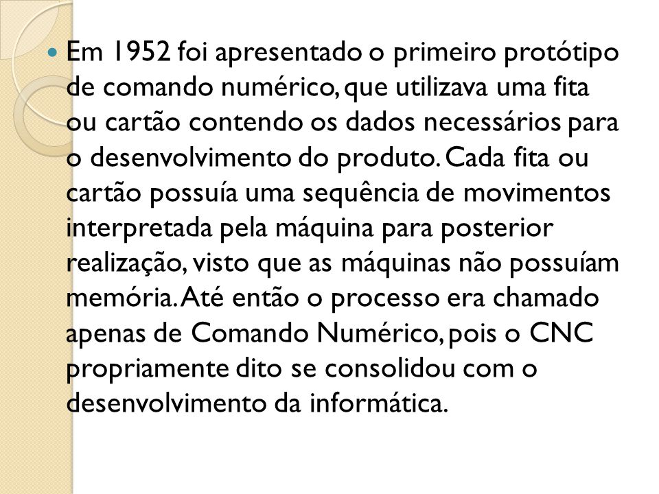 Em 1952 foi apresentado o primeiro protótipo de comando numérico, que utilizava uma fita ou cartão contendo os dados necessários para o desenvolvimento do produto.