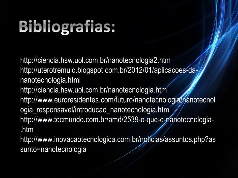 Bibliografias: http://ciencia.hsw.uol.com.br/nanotecnologia2.htm