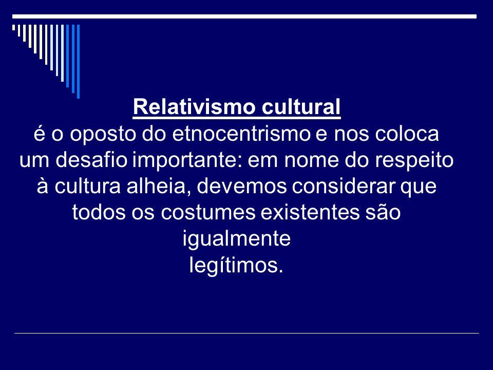 Relativismo cultural é o oposto do etnocentrismo e nos coloca um desafio importante: em nome do respeito à cultura alheia, devemos considerar que todos os costumes existentes são igualmente legítimos.