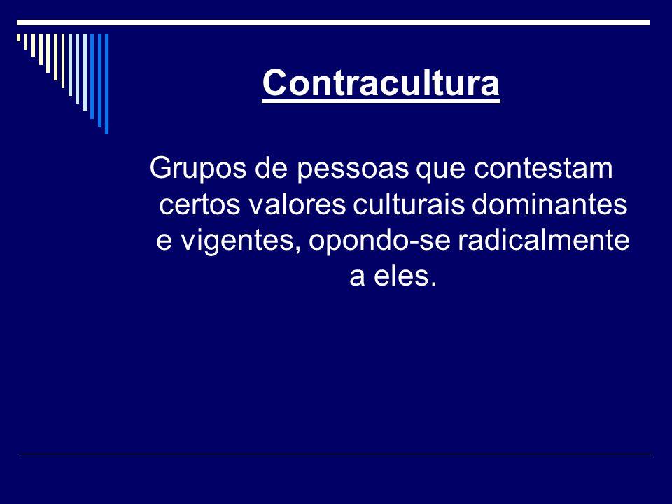 Contracultura Grupos de pessoas que contestam certos valores culturais dominantes e vigentes, opondo-se radicalmente a eles.