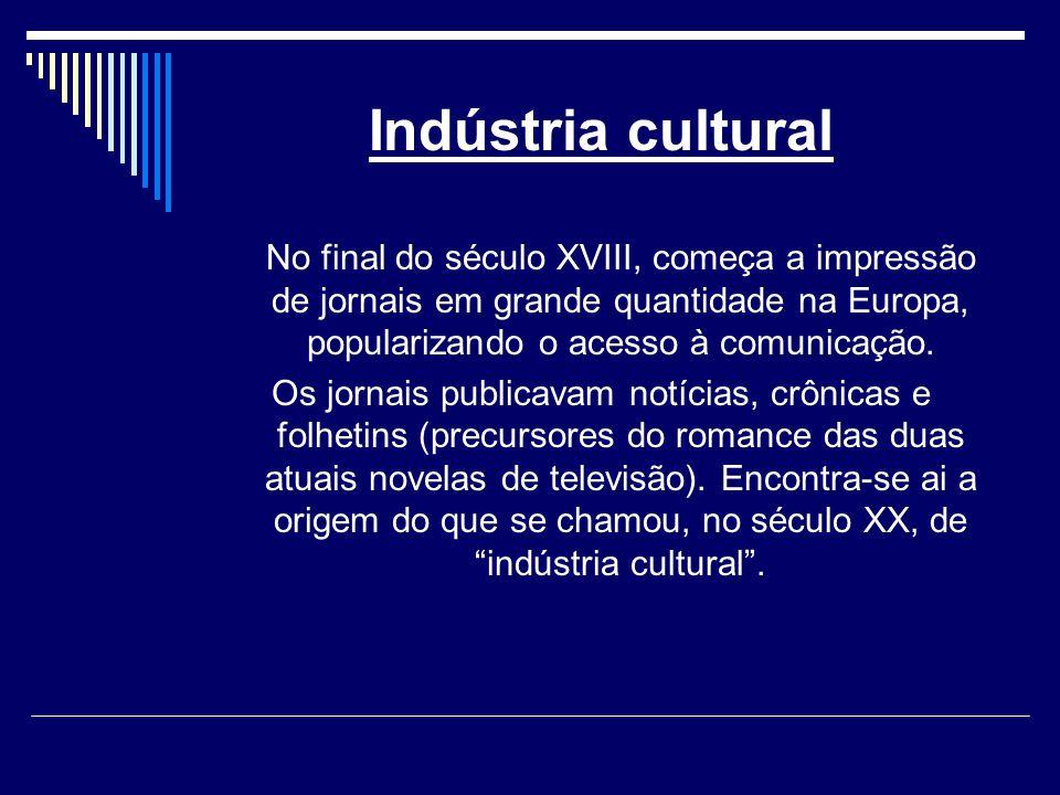 Indústria cultural No final do século XVIII, começa a impressão de jornais em grande quantidade na Europa, popularizando o acesso à comunicação.
