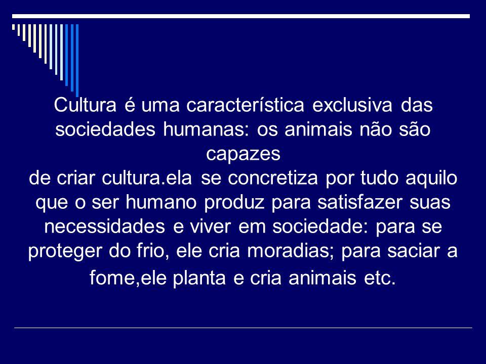 Cultura é uma característica exclusiva das sociedades humanas: os animais não são capazes de criar cultura.ela se concretiza por tudo aquilo que o ser humano produz para satisfazer suas necessidades e viver em sociedade: para se proteger do frio, ele cria moradias; para saciar a fome,ele planta e cria animais etc.