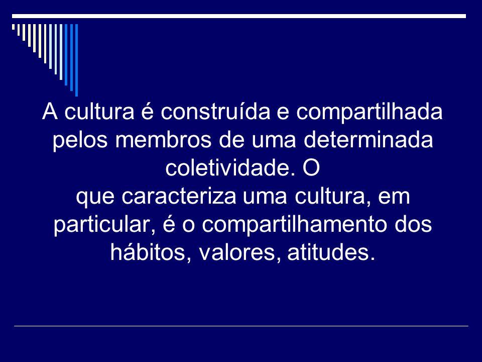 A cultura é construída e compartilhada pelos membros de uma determinada coletividade.