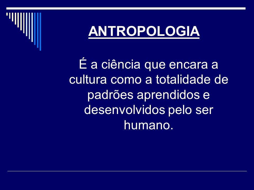 ANTROPOLOGIA É a ciência que encara a cultura como a totalidade de padrões aprendidos e desenvolvidos pelo ser humano.