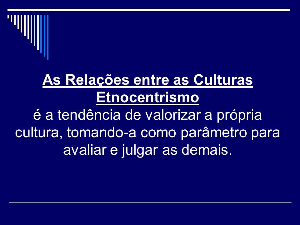 As Relações entre as Culturas Etnocentrismo é a tendência de valorizar a própria cultura, tomando-a como parâmetro para avaliar e julgar as demais.