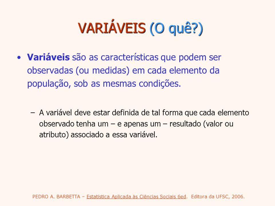 VARIÁVEIS (O quê ) Variáveis são as características que podem ser observadas (ou medidas) em cada elemento da população, sob as mesmas condições.