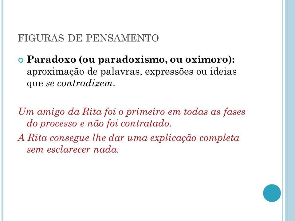 figuras de pensamento Paradoxo (ou paradoxismo, ou oximoro): aproximação de palavras, expressões ou ideias que se contradizem.