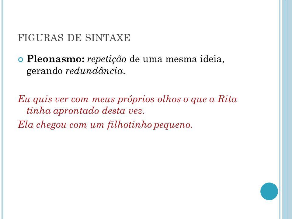 figuras de sintaxe Pleonasmo: repetição de uma mesma ideia, gerando redundância.