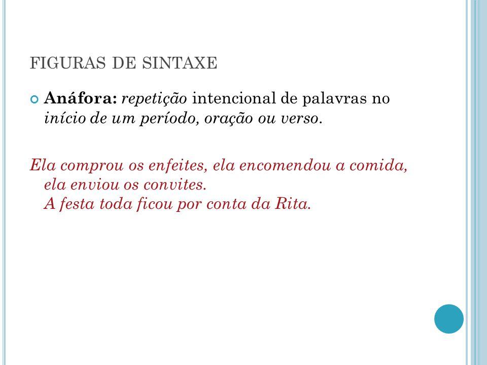 figuras de sintaxe Anáfora: repetição intencional de palavras no início de um período, oração ou verso.
