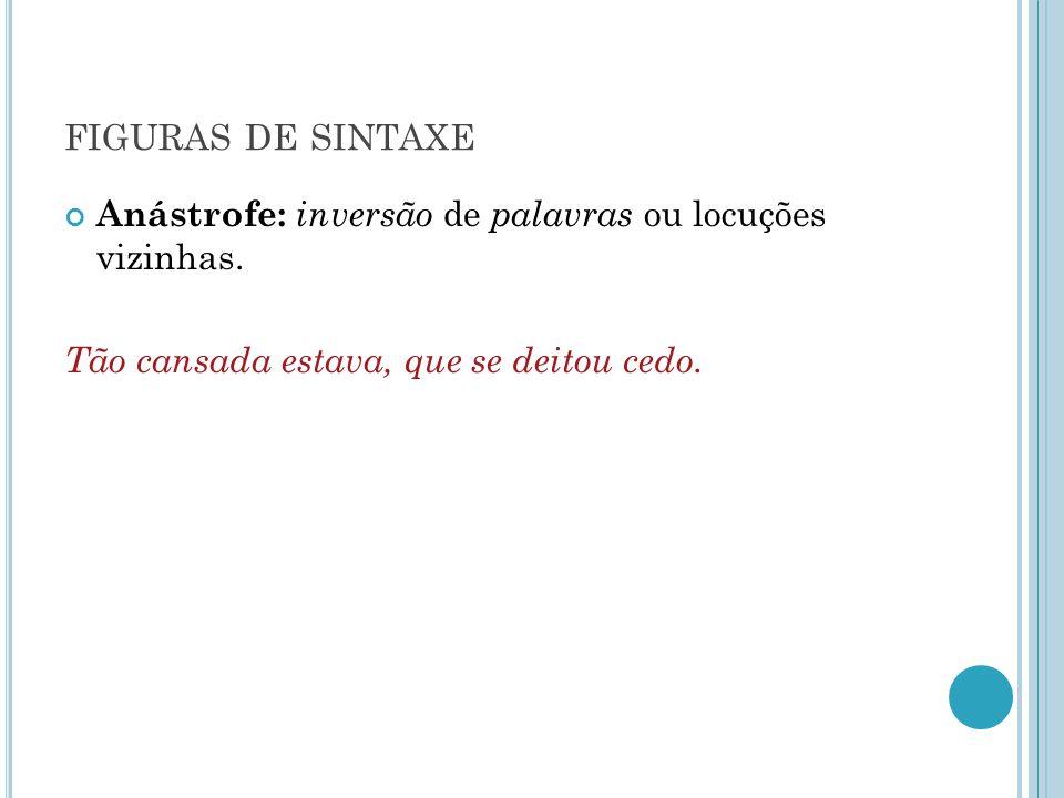 figuras de sintaxe Anástrofe: inversão de palavras ou locuções vizinhas.