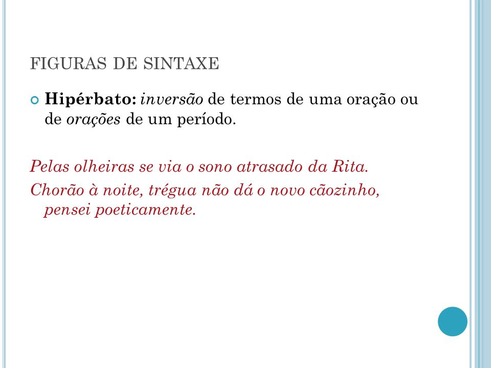 figuras de sintaxe Hipérbato: inversão de termos de uma oração ou de orações de um período. Pelas olheiras se via o sono atrasado da Rita.