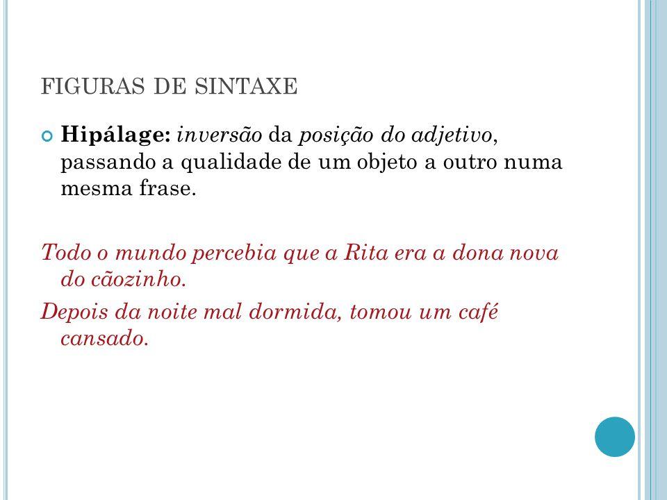 figuras de sintaxe Hipálage: inversão da posição do adjetivo, passando a qualidade de um objeto a outro numa mesma frase.