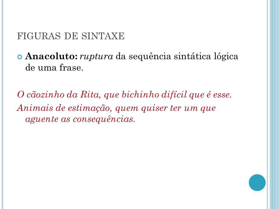 figuras de sintaxe Anacoluto: ruptura da sequência sintática lógica de uma frase. O cãozinho da Rita, que bichinho difícil que é esse.