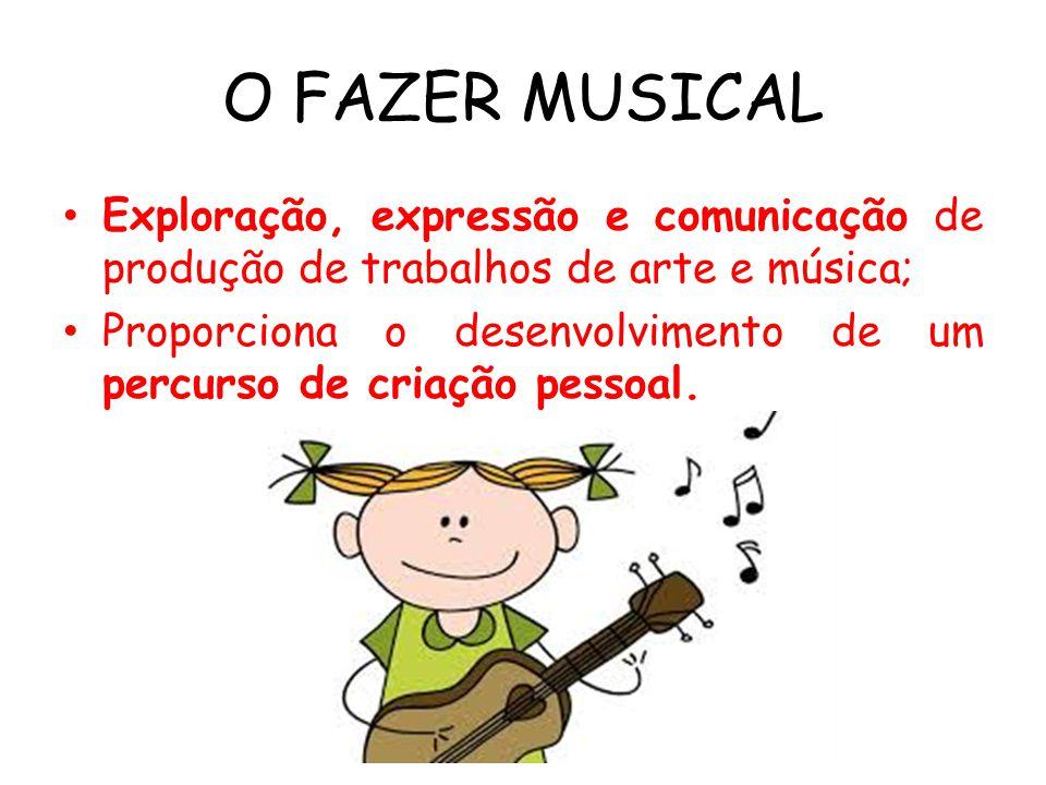 O FAZER MUSICAL Exploração, expressão e comunicação de produção de trabalhos de arte e música;
