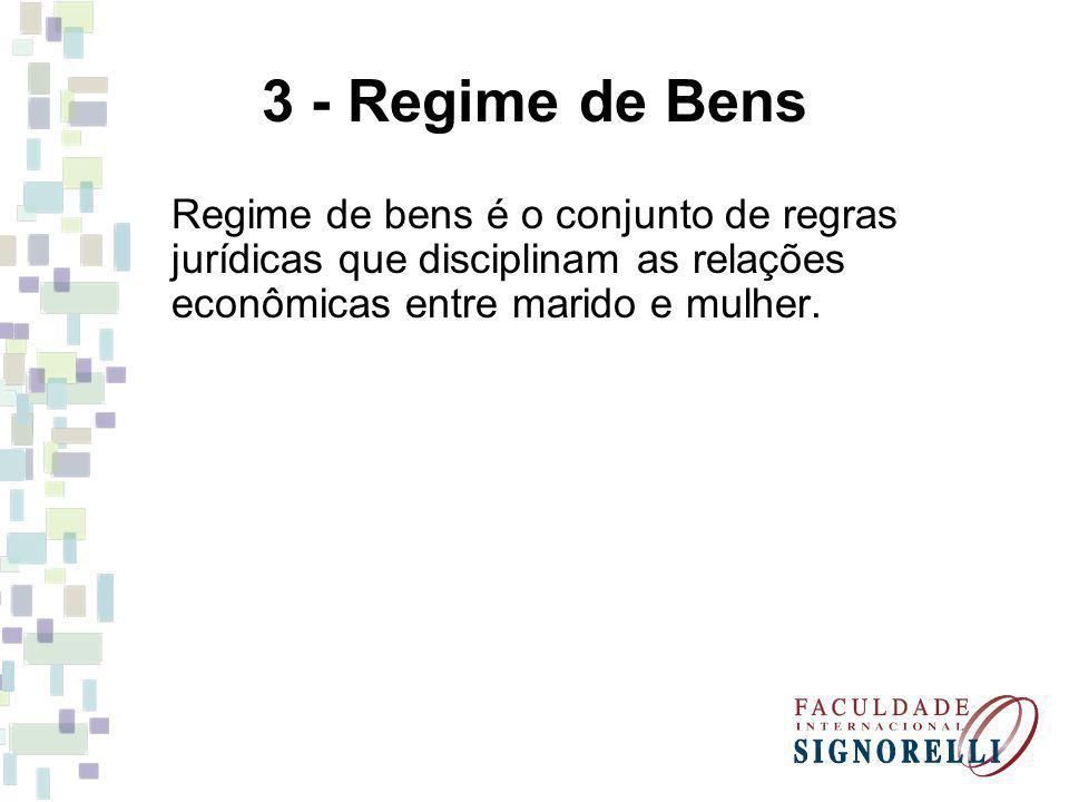 3 - Regime de Bens Regime de bens é o conjunto de regras jurídicas que disciplinam as relações econômicas entre marido e mulher.