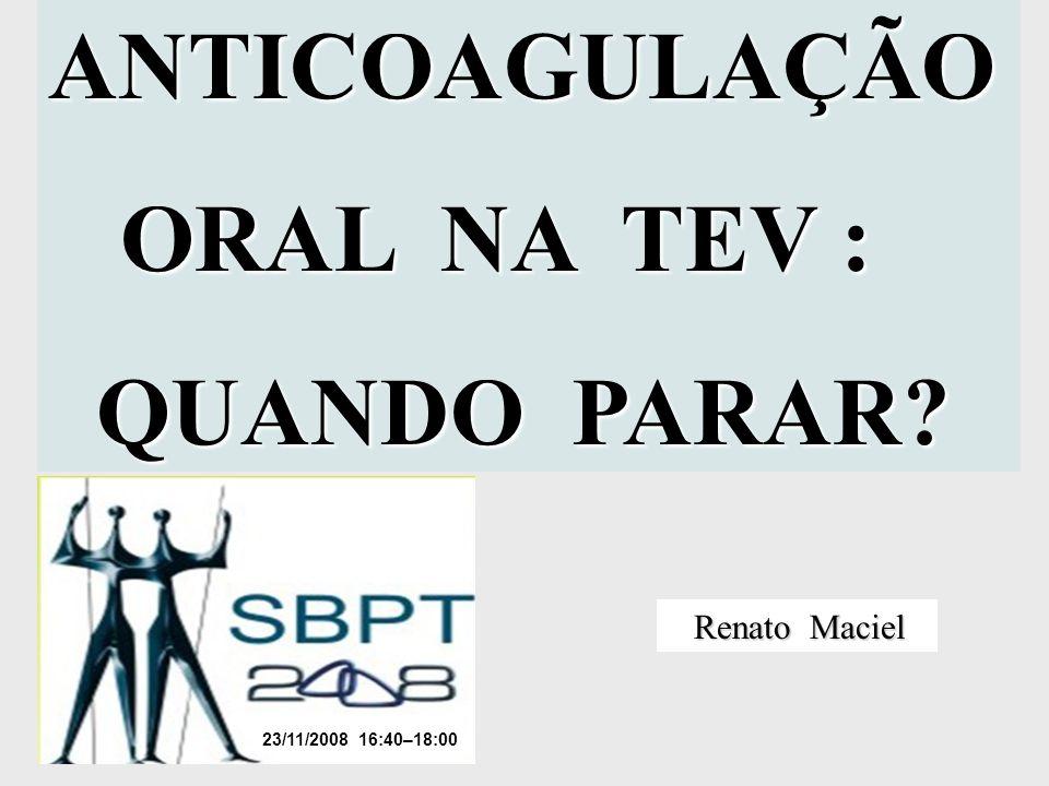 ANTICOAGULAÇÃO ORAL NA TEV : QUANDO PARAR Renato Maciel