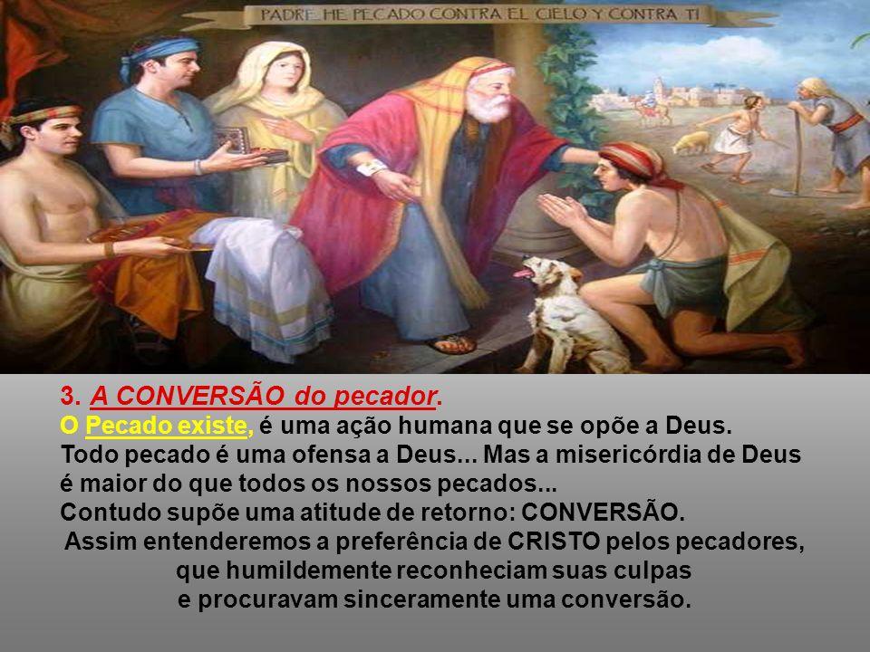 3. A CONVERSÃO do pecador. O Pecado existe, é uma ação humana que se opõe a Deus. Todo pecado é uma ofensa a Deus... Mas a misericórdia de Deus.
