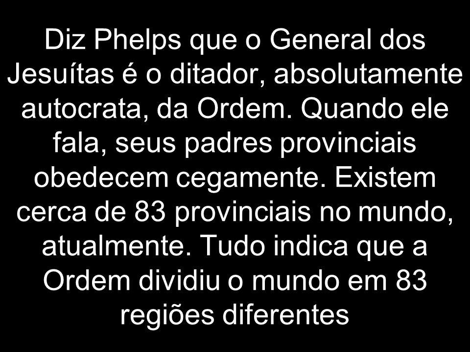 Diz Phelps que o General dos Jesuítas é o ditador, absolutamente autocrata, da Ordem.