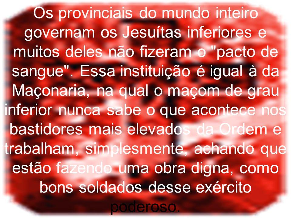Os provinciais do mundo inteiro governam os Jesuítas inferiores e muitos deles não fizeram o pacto de sangue .
