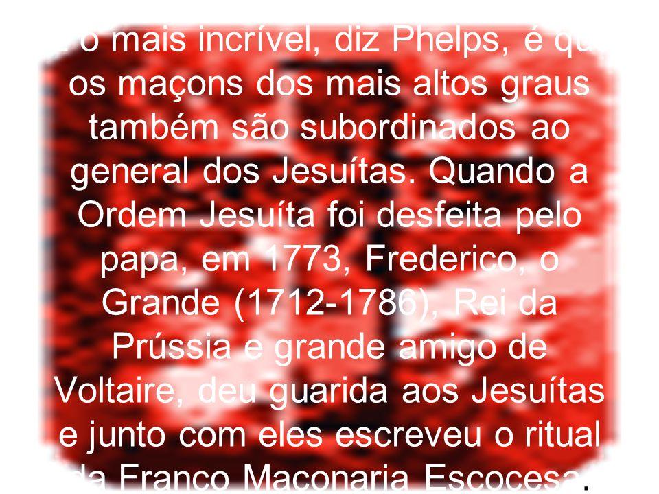 E o mais incrível, diz Phelps, é que os maçons dos mais altos graus também são subordinados ao general dos Jesuítas.