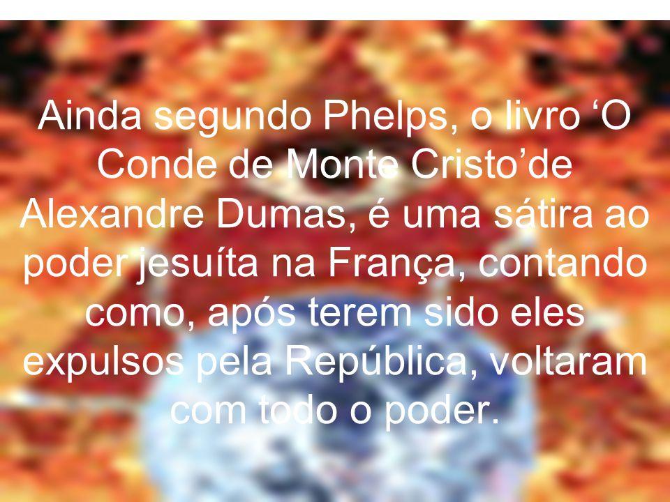 Ainda segundo Phelps, o livro 'O Conde de Monte Cristo'de Alexandre Dumas, é uma sátira ao poder jesuíta na França, contando como, após terem sido eles expulsos pela República, voltaram com todo o poder.