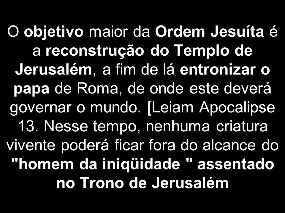 O objetivo maior da Ordem Jesuíta é a reconstrução do Templo de Jerusalém, a fim de lá entronizar o papa de Roma, de onde este deverá governar o mundo.