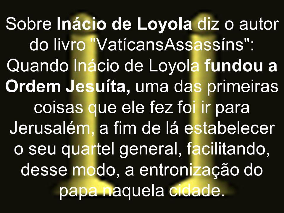 Sobre Inácio de Loyola diz o autor do livro VatícansAssassíns : Quando Inácio de Loyola fundou a Ordem Jesuíta, uma das primeiras coisas que ele fez foi ir para Jerusalém, a fim de lá estabelecer o seu quartel general, facilitando, desse modo, a entronização do papa naquela cidade.