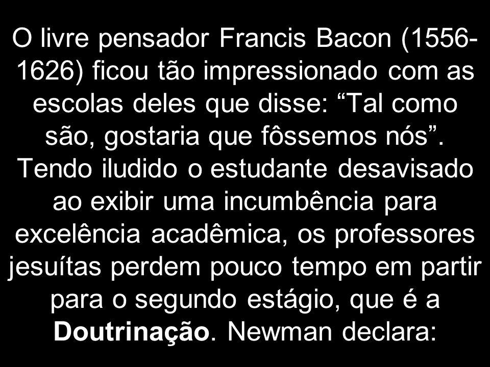 O livre pensador Francis Bacon (1556-1626) ficou tão impressionado com as escolas deles que disse: Tal como são, gostaria que fôssemos nós .