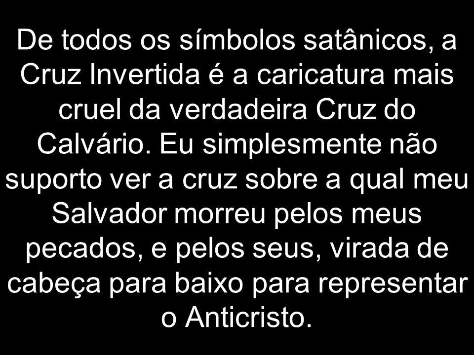 De todos os símbolos satânicos, a Cruz Invertida é a caricatura mais cruel da verdadeira Cruz do Calvário.