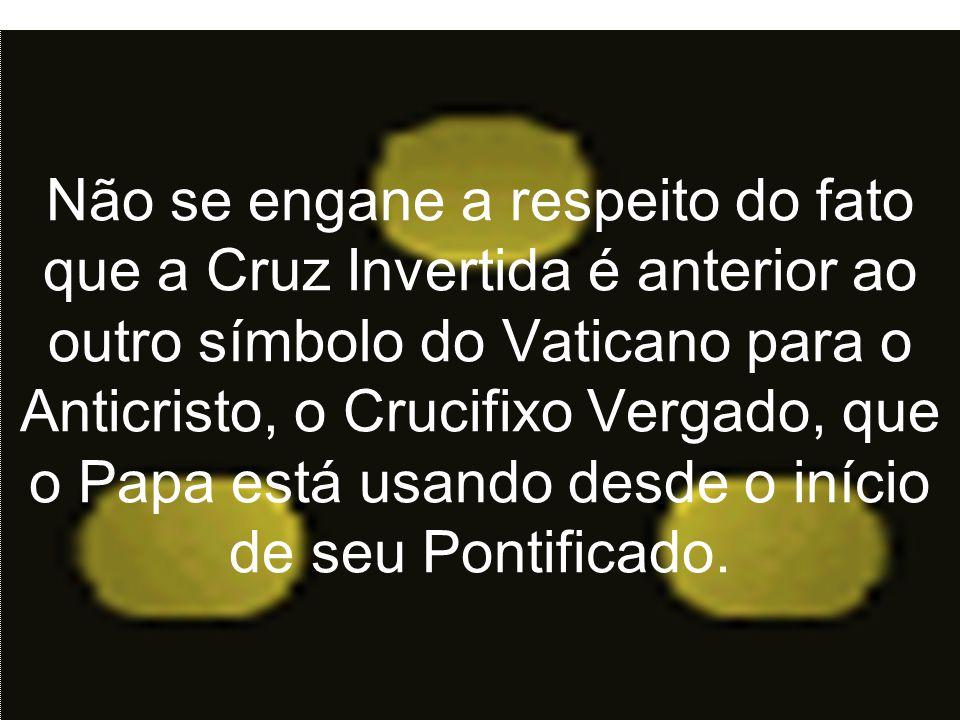 Não se engane a respeito do fato que a Cruz Invertida é anterior ao outro símbolo do Vaticano para o Anticristo, o Crucifixo Vergado, que o Papa está usando desde o início de seu Pontificado.