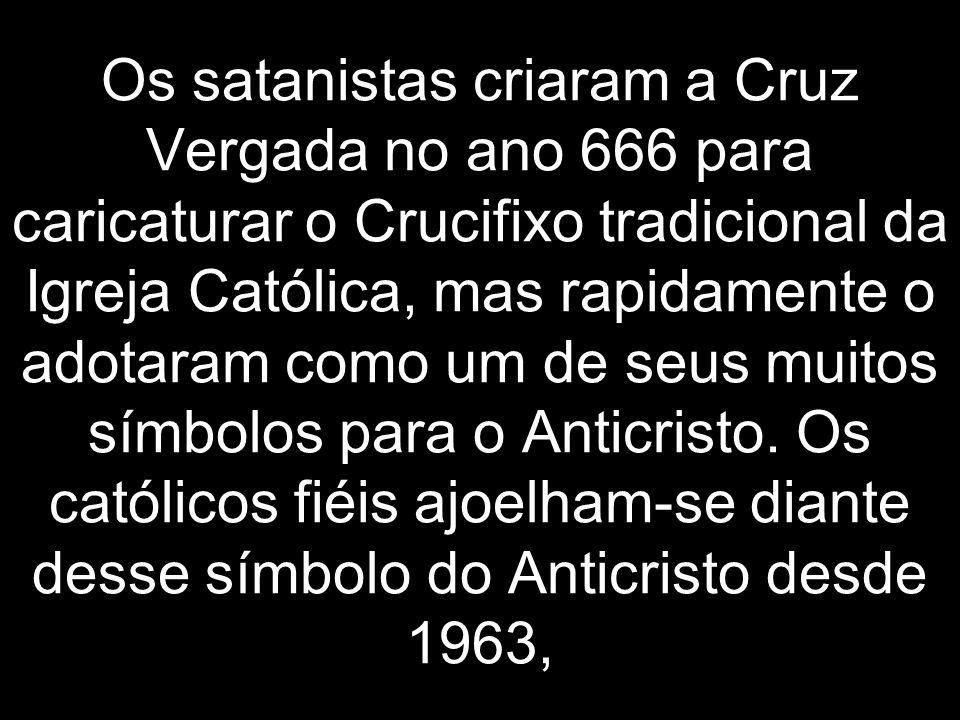 Os satanistas criaram a Cruz Vergada no ano 666 para caricaturar o Crucifixo tradicional da Igreja Católica, mas rapidamente o adotaram como um de seus muitos símbolos para o Anticristo.