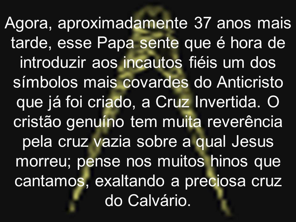 Agora, aproximadamente 37 anos mais tarde, esse Papa sente que é hora de introduzir aos incautos fiéis um dos símbolos mais covardes do Anticristo que já foi criado, a Cruz Invertida.