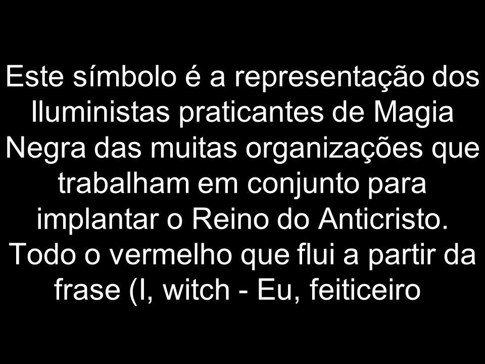 Este símbolo é a representação dos Iluministas praticantes de Magia Negra das muitas organizações que trabalham em conjunto para implantar o Reino do Anticristo.