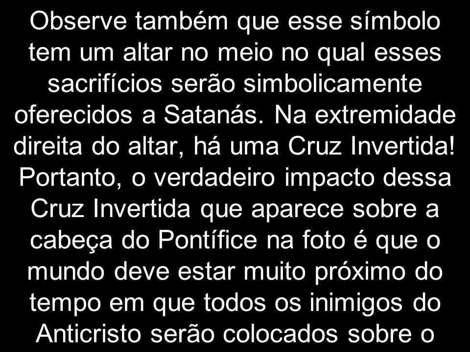 Observe também que esse símbolo tem um altar no meio no qual esses sacrifícios serão simbolicamente oferecidos a Satanás.
