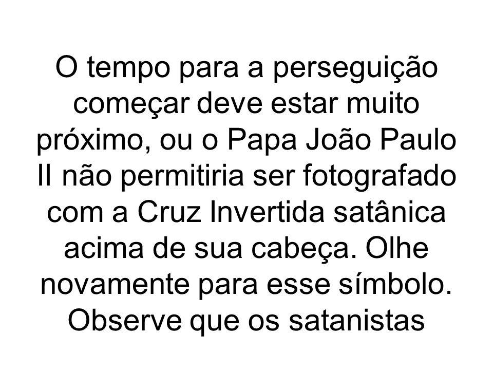 O tempo para a perseguição começar deve estar muito próximo, ou o Papa João Paulo II não permitiria ser fotografado com a Cruz Invertida satânica acima de sua cabeça.