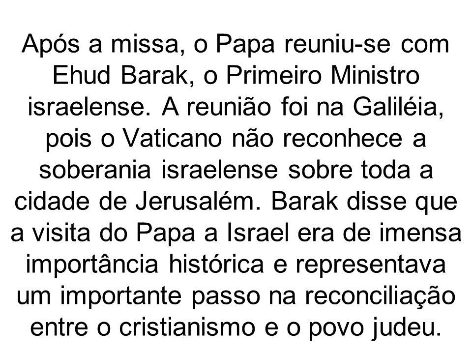 Após a missa, o Papa reuniu-se com Ehud Barak, o Primeiro Ministro israelense.