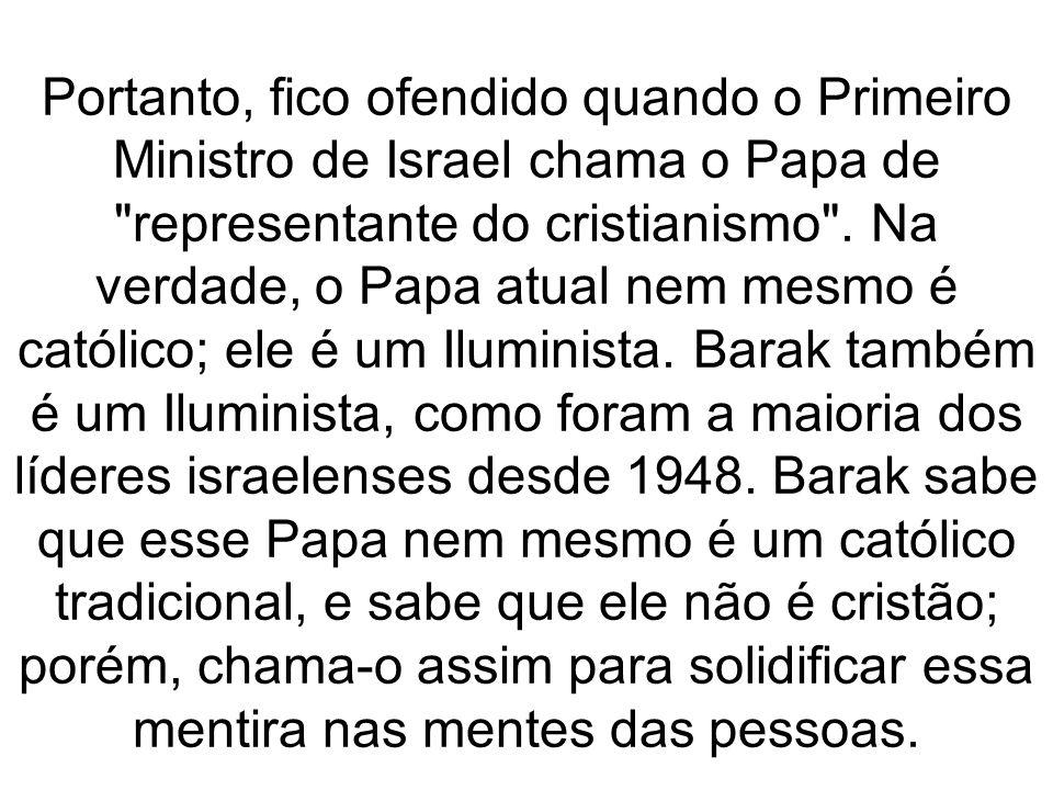 Portanto, fico ofendido quando o Primeiro Ministro de Israel chama o Papa de representante do cristianismo .