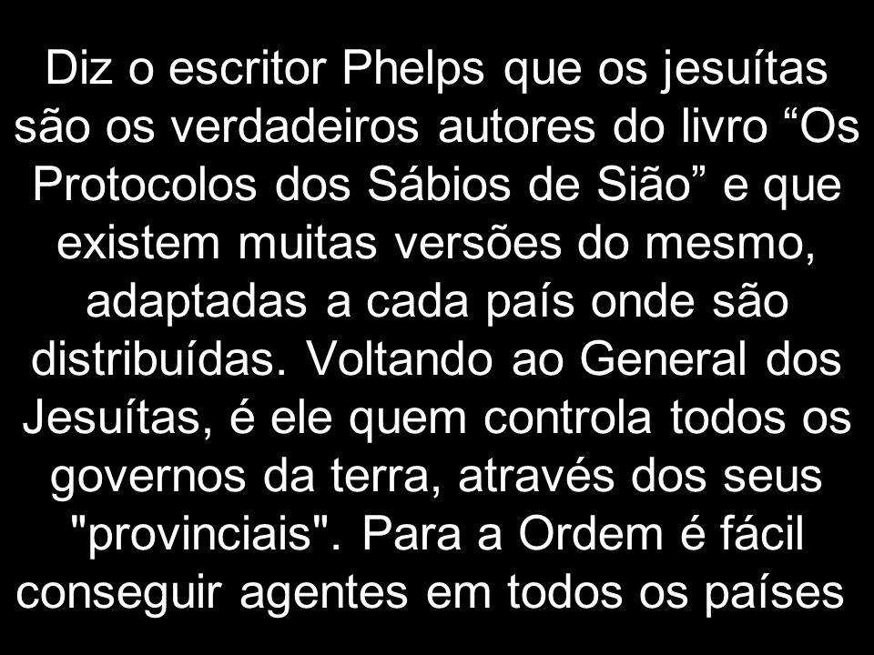 Diz o escritor Phelps que os jesuítas são os verdadeiros autores do livro Os Protocolos dos Sábios de Sião e que existem muitas versões do mesmo, adaptadas a cada país onde são distribuídas.