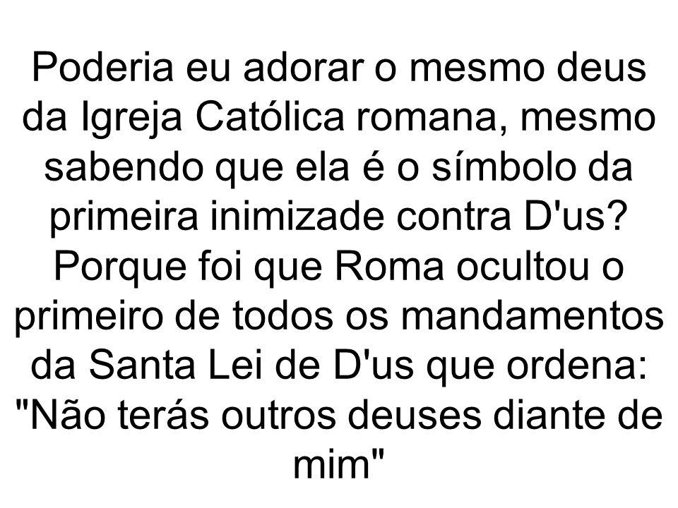 Poderia eu adorar o mesmo deus da Igreja Católica romana, mesmo sabendo que ela é o símbolo da primeira inimizade contra D us.