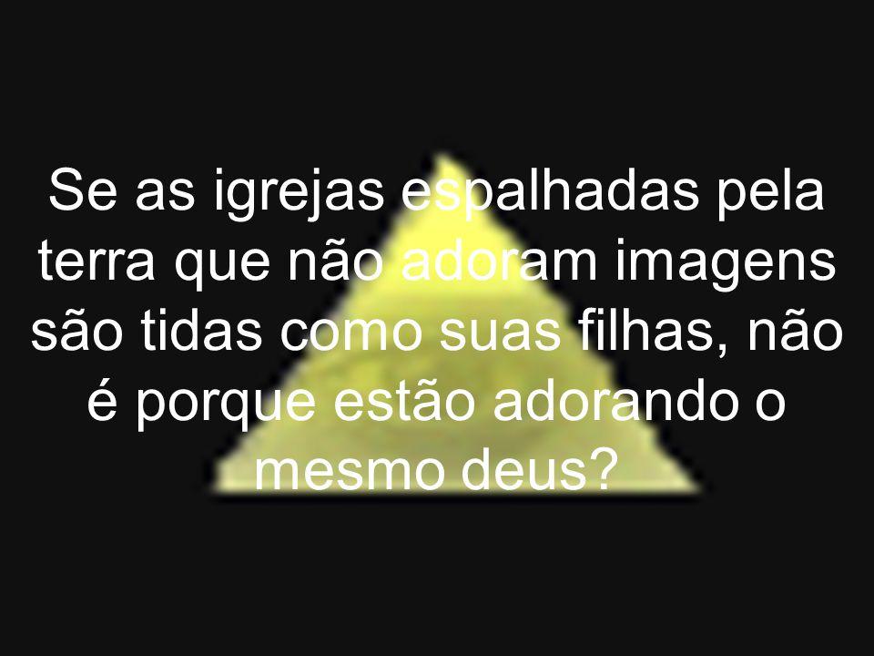 Se as igrejas espalhadas pela terra que não adoram imagens são tidas como suas filhas, não é porque estão adorando o mesmo deus