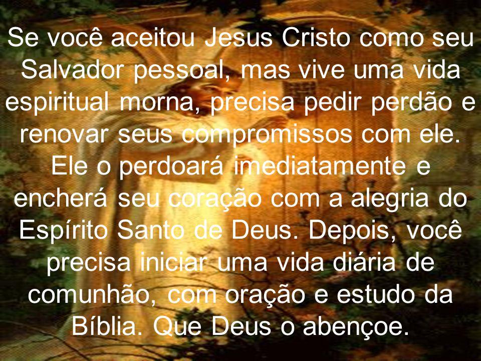 Se você aceitou Jesus Cristo como seu Salvador pessoal, mas vive uma vida espiritual morna, precisa pedir perdão e renovar seus compromissos com ele.
