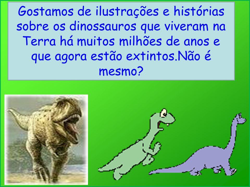 Gostamos de ilustrações e histórias sobre os dinossauros que viveram na Terra há muitos milhões de anos e que agora estão extintos.Não é mesmo
