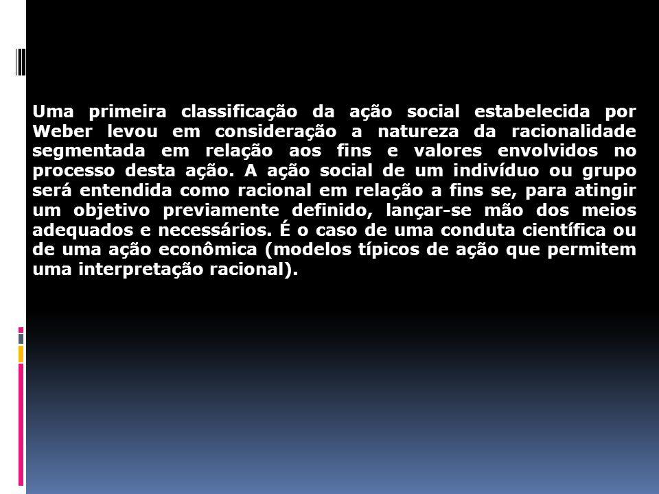 Uma primeira classificação da ação social estabelecida por Weber levou em consideração a natureza da racionalidade segmentada em relação aos fins e valores envolvidos no processo desta ação.